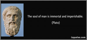 The soul of man is immortal and imperishable. - Plato