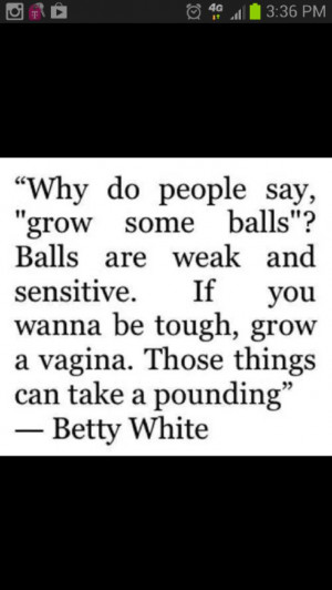 Betty white I can't begin to tell you how hard I laughed at this.