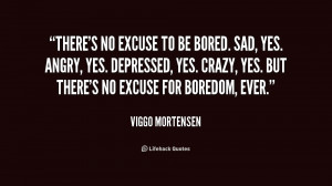 quote-Viggo-Mortensen-theres-no-excuse-to-be-bored-sad-217409.png