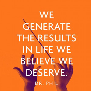 We generate the results in life we believe we deserve. — Dr. Phil