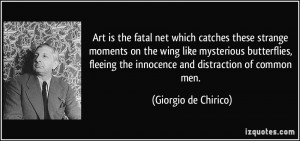 Art is the fatal net which catches these strange moments on the wing ...