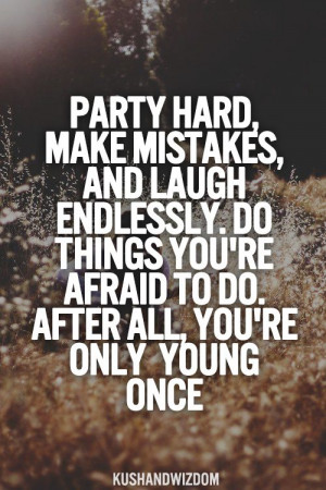 Party Hard Make Mistakes, And Laugh Endlessly, Do Things You're ...