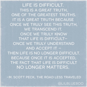 This is a great truth: life is difficult
