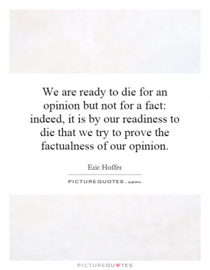 We are ready to die for an opinion but not for a fact: indeed, it is ...