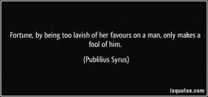 Fortune, by being too lavish of her favours on a man, only makes a ...