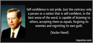 Self-confidence is not pride. Just the contrary: only a person or a ...