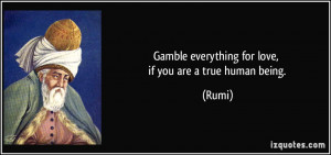 Gamble everything for love, if you are a true human being. - Rumi