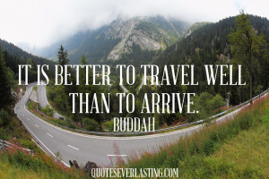 It is better to travel well than to arrive. Buddha