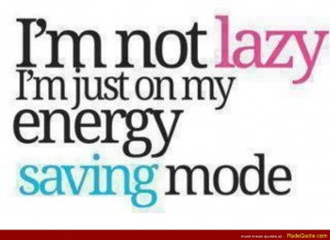 not lazy. I'm just on my energy saving mode.
