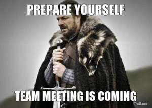 PREPARE YOURSELF, TEAM MEETING IS COMING