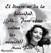 Maria Felix...money is not happiness...but, it sure calms the nerves.