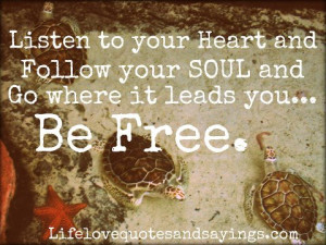 Listen to your Heart and follow your Soul and Go where it leads you ...