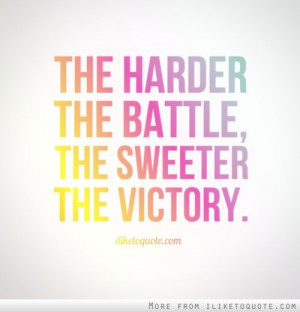 The harder the battle, the sweeter the victory.