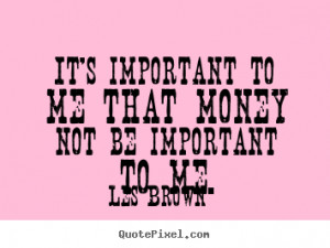 quotes - It's important to me that money not be important to me ...