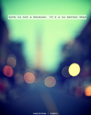 Love is not a beacuse, it's a no matter what