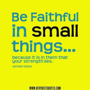 Mother teresa quotes be faithful in small things because it is in them ...