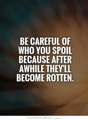 be careful of who you spoil because after awhile they'll become rotten ...
