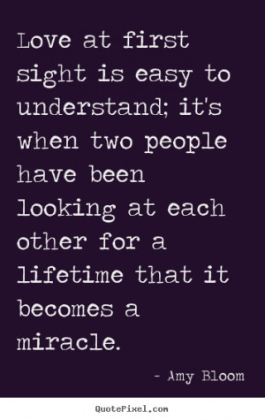 Amy Bloom picture quotes - Love at first sight is easy to understand ...