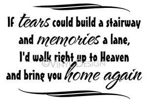 If tears could build a stairway and memories a lane...
