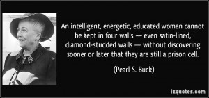 ... sooner or later that they are still a prison cell. - Pearl S. Buck