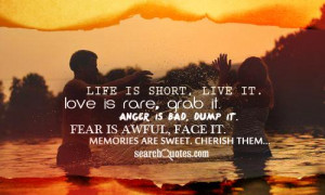 Life is short, live it. Love is rare, grab it. Anger is bad, dump it ...