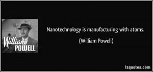 Nanotechnology is manufacturing with atoms. - William Powell