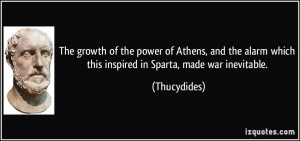 ... alarm which this inspired in Sparta, made war inevitable. - Thucydides