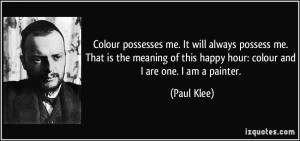 ... of this happy hour: colour and I are one. I am a painter. - Paul Klee