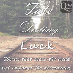 Fate, destiny and luck. Words that scare the weak and empower the ...