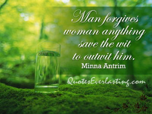 ... forgives woman anything save the wit to outwit him. – Minna Antrim