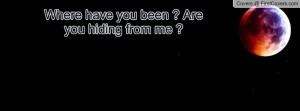 Where have you been ? Are you hiding Profile Facebook Covers