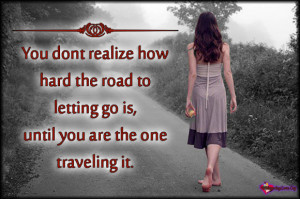 You don't realize how hard the road to letting go is, until you are ...