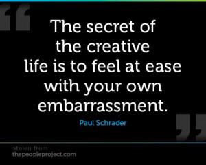 ... of the creative life is to feel at ease with your own embarrassment