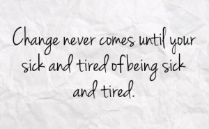 change never comes until your sick and tired of being sick and tired
