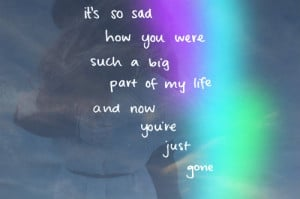 """... Such A Big Part Of My Life And Now You're Just Gone """" ~ Sad Quote"""