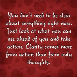 you don't need to be clear about everything - just take action