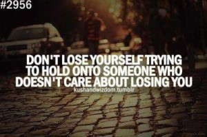 ... to hold onto someone who doesnt care about losing you break up quote