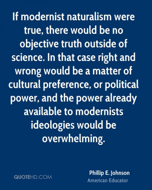 If modernist naturalism were true, there would be no objective truth ...