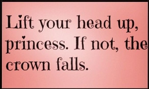 Lift your head up princess quotes quote girl princess girly quotes ...