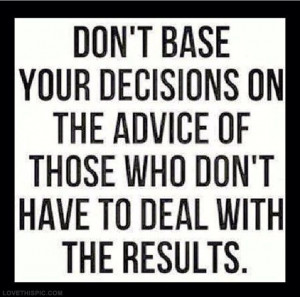 And everyone will want to give you advice....listen to those who ...