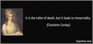 ... the toilet of death, but it leads to immortality. - Charlotte Corday