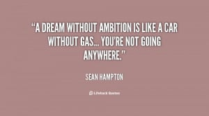 dream without ambition is like a car without gas... you're not going ...