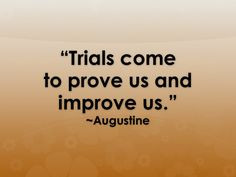 Trials come to prove us and improve us.