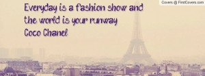 everyday is a fashion show and the world is your runway-coco chanel ...