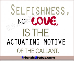 Selfishness, not love, is the actuating motive of the gallant.
