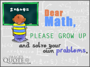 Dear Math, please grow up and solve your own problems, I'm tired of ...