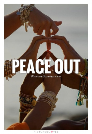 Peace Out Quote | Picture Quotes & Sayings