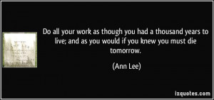 ... to live; and as you would if you knew you must die tomorrow. - Ann Lee