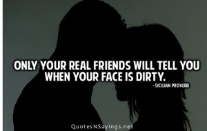 Only your real friends will tell you when your face is dirty.