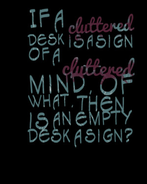 Quotes Picture: if a cluttered desk is a sign of a cluttered mind, of ...